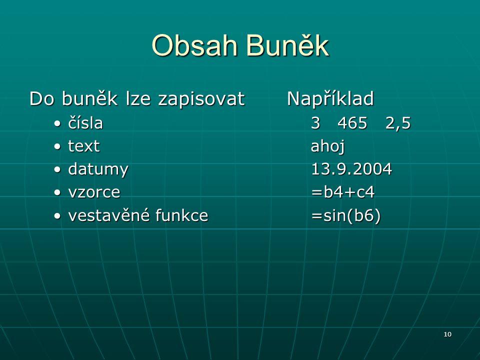 10 Obsah Buněk Do buněk lze zapisovat číslačísla texttext datumydatumy vzorcevzorce vestavěné funkcevestavěné funkceNapříklad 3 465 2,5 ahoj 13.9.2004 =b4+c4 =sin(b6)