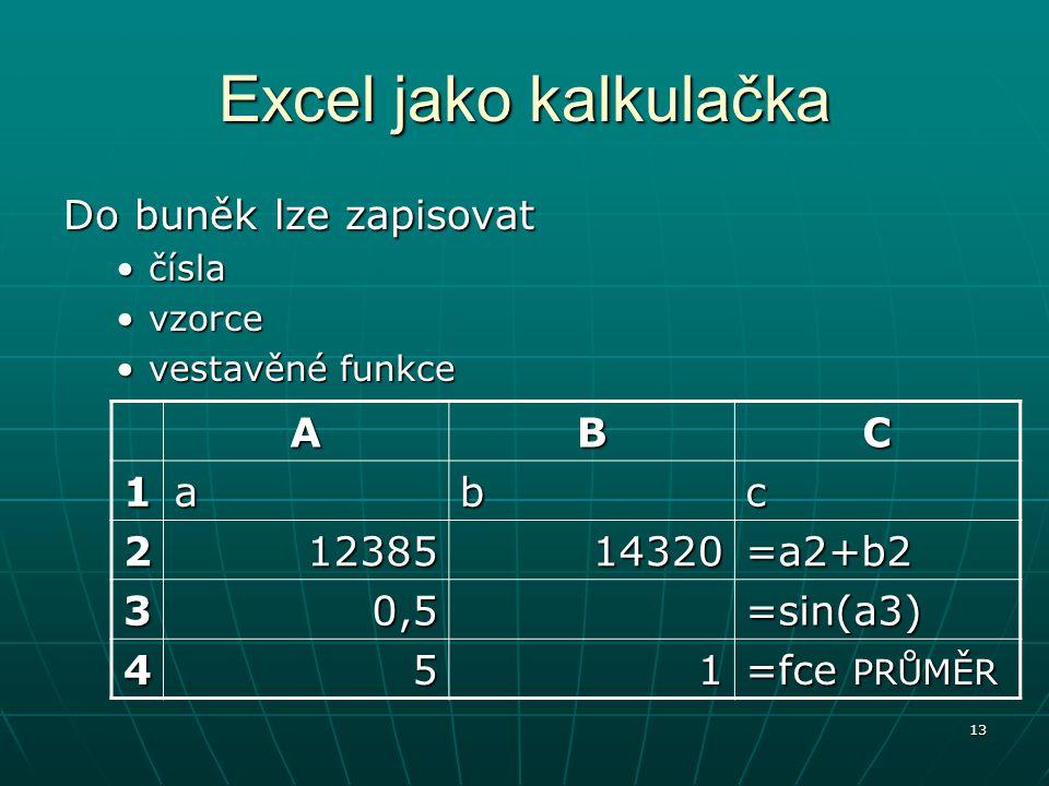 13 Excel jako kalkulačka Do buněk lze zapisovat číslačísla vzorcevzorce vestavěné funkcevestavěné funkce ABC 1abc 21238514320=a2+b2 30,5=sin(a3) 451 =