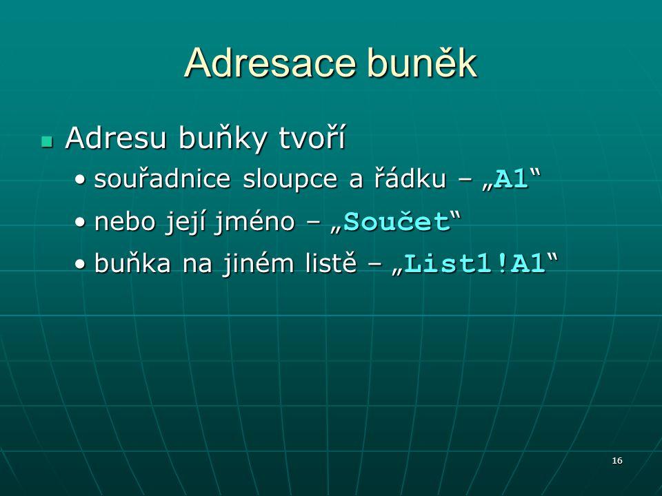 """16 Adresace buněk Adresu buňky tvoří Adresu buňky tvoří souřadnice sloupce a řádku – """" A1 souřadnice sloupce a řádku – """" A1 nebo její jméno – """" Součet nebo její jméno – """" Součet buňka na jiném listě – """" List1!A1 buňka na jiném listě – """" List1!A1"""