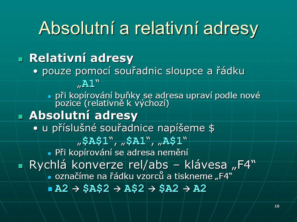 """18 Absolutní a relativní adresy Relativní adresy Relativní adresy pouze pomocí souřadnic sloupce a řádkupouze pomocí souřadnic sloupce a řádku """" A1 při kopírování buňky se adresa upraví podle nové pozice (relativně k výchozí) při kopírování buňky se adresa upraví podle nové pozice (relativně k výchozí) Absolutní adresy Absolutní adresy u příslušné souřadnice napíšeme $u příslušné souřadnice napíšeme $ """" $A$1 , """" $A1 , """" A$1 Při kopírování se adresa nemění Při kopírování se adresa nemění Rychlá konverze rel/abs – klávesa """"F4 Rychlá konverze rel/abs – klávesa """"F4 označíme na řádku vzorců a tiskneme """"F4 označíme na řádku vzorců a tiskneme """"F4 A2  $A$2  A$2  $A2  A2 A2  $A$2  A$2  $A2  A2"""