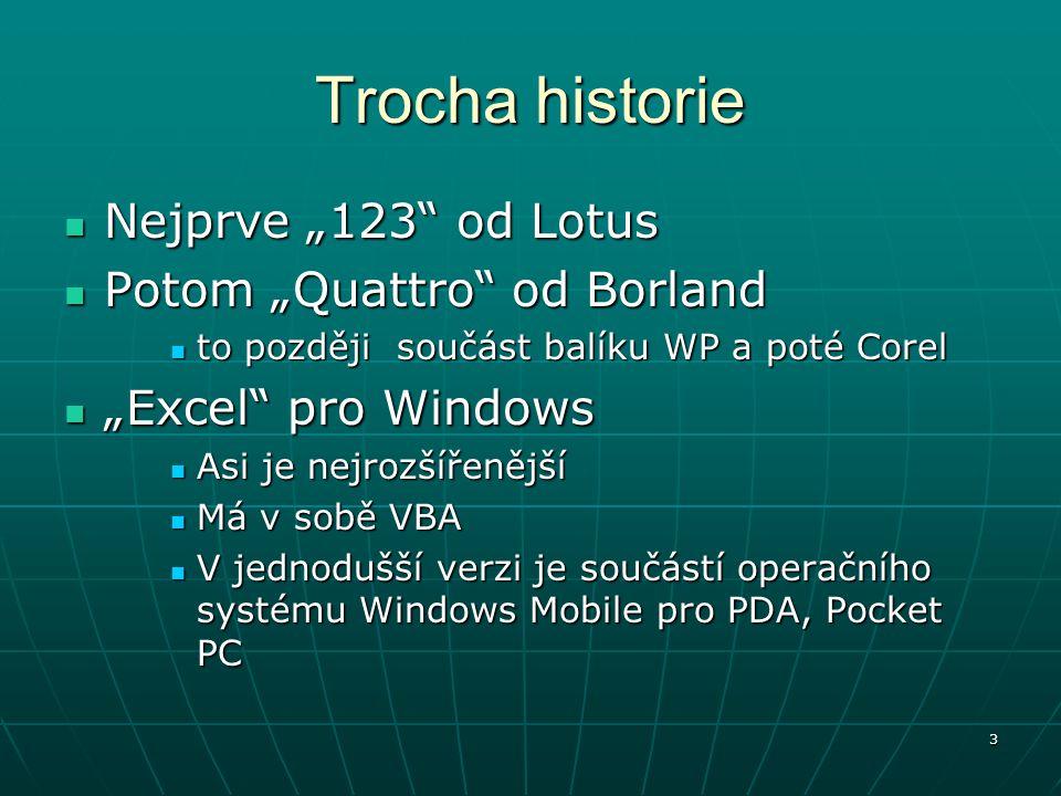 """3 Trocha historie Nejprve """"123 od Lotus Nejprve """"123 od Lotus Potom """"Quattro od Borland Potom """"Quattro od Borland to později součást balíku WP a poté Corel to později součást balíku WP a poté Corel """"Excel pro Windows """"Excel pro Windows Asi je nejrozšířenější Asi je nejrozšířenější Má v sobě VBA Má v sobě VBA V jednodušší verzi je součástí operačního systému Windows Mobile pro PDA, Pocket PC V jednodušší verzi je součástí operačního systému Windows Mobile pro PDA, Pocket PC"""