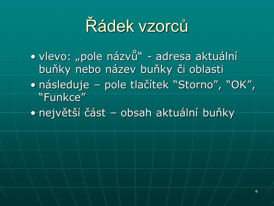 """6 Řádek vzorců vlevo: """"pole názvů - adresa aktuální buňky nebo název buňky či oblastivlevo: """"pole názvů - adresa aktuální buňky nebo název buňky či oblasti následuje – pole tlačítek Storno , OK , Funkce následuje – pole tlačítek Storno , OK , Funkce největší část – obsah aktuální buňkynejvětší část – obsah aktuální buňky"""