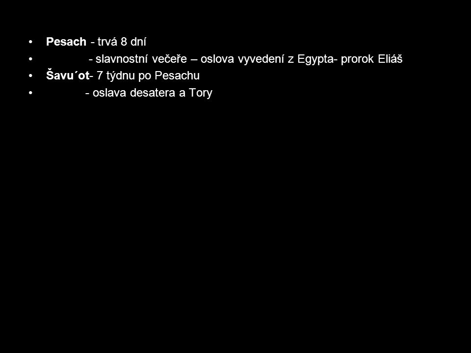 Pesach - trvá 8 dní - slavnostní večeře – oslova vyvedení z Egypta- prorok Eliáš Šavu´ot- 7 týdnu po Pesachu - oslava desatera a Tory