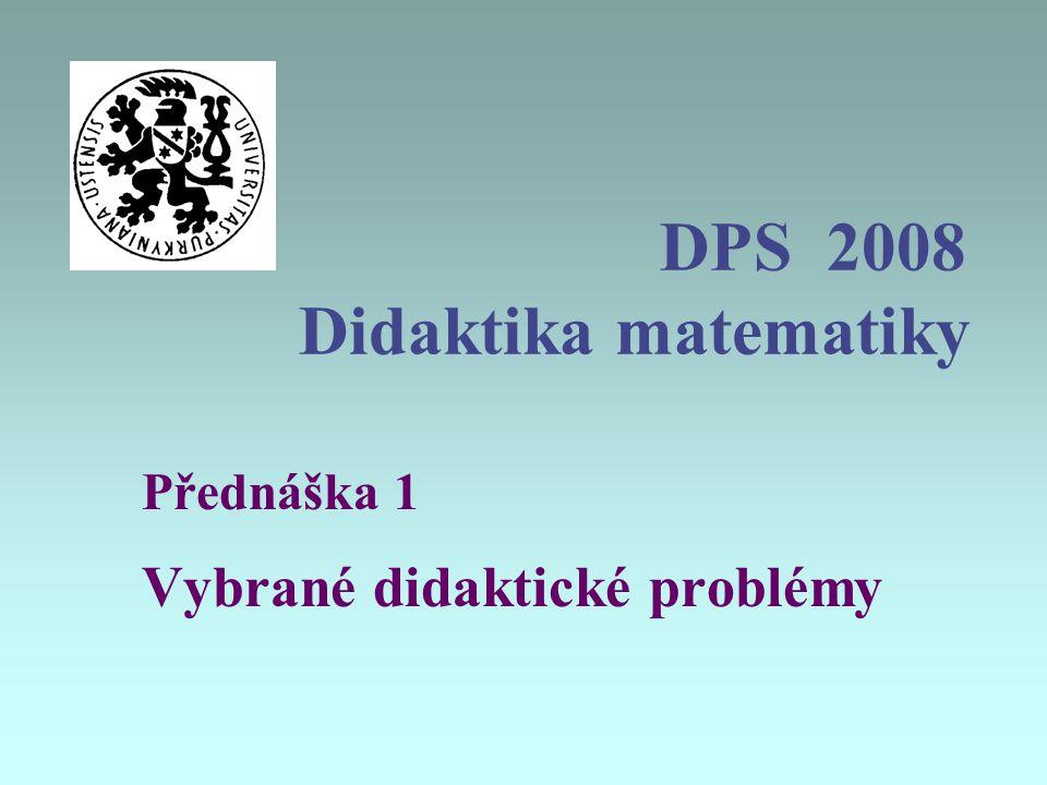 DPS 2008 Didaktika matematiky Přednáška 1 Vybrané didaktické problémy