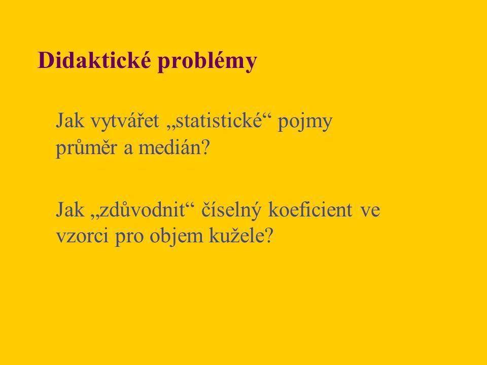"""Didaktické problémy Jak vytvářet """"statistické"""" pojmy průměr a medián? Jak """"zdůvodnit"""" číselný koeficient ve vzorci pro objem kužele?"""
