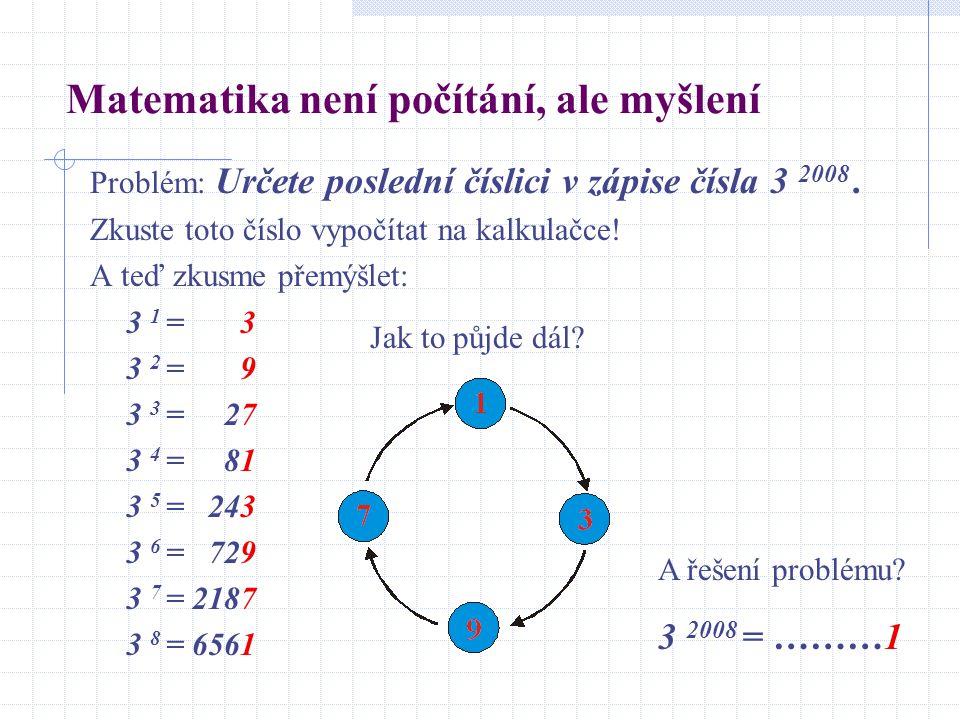 Matematika není počítání, ale myšlení Problém: Určete poslední číslici v zápise čísla 3 2008. Zkuste toto číslo vypočítat na kalkulačce! A teď zkusme