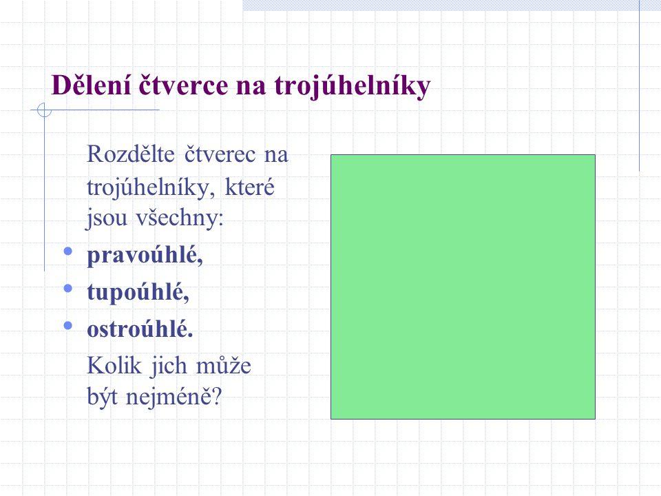 Dělení čtverce na trojúhelníky Rozdělte čtverec na trojúhelníky, které jsou všechny: pravoúhlé, tupoúhlé, ostroúhlé. Kolik jich může být nejméně?