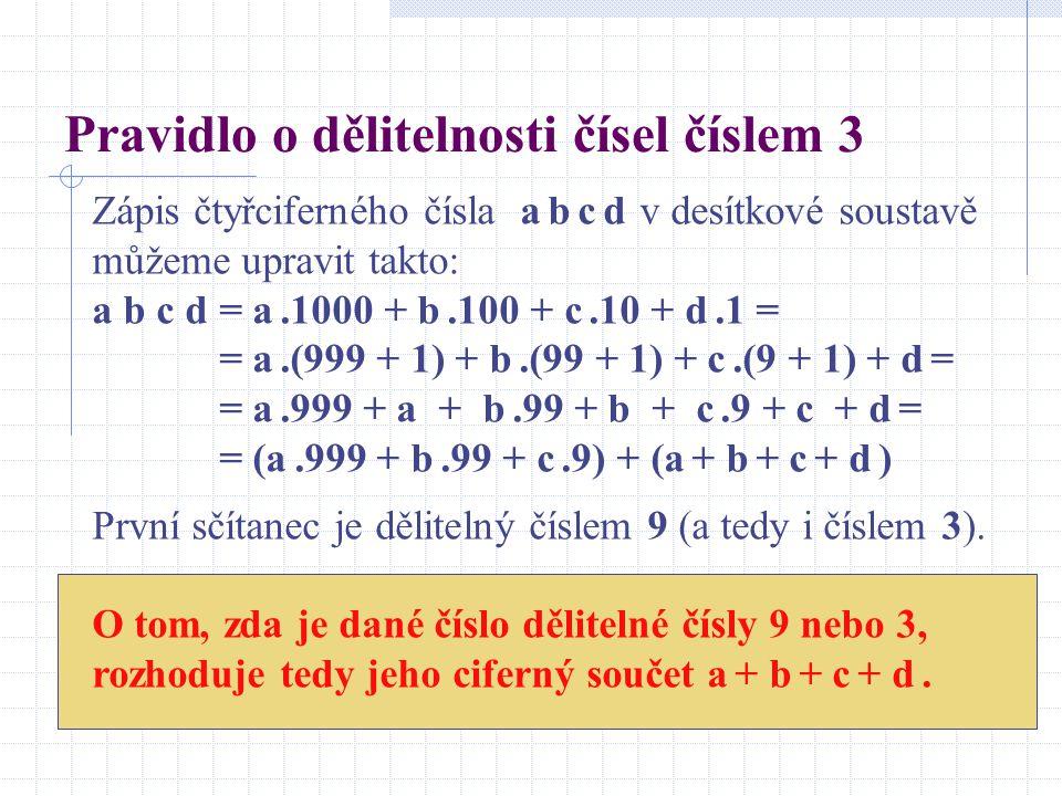 Pravidlo o dělitelnosti čísel číslem 3 Zápis čtyřciferného čísla a b c d v desítkové soustavě můžeme upravit takto: a b c d = a.1000 + b.100 + c.10 + d.1 = = a.(999 + 1) + b.(99 + 1) + c.(9 + 1) + d = = a.999 + a + b.99 + b + c.9 + c + d = = (a.999 + b.99 + c.9) + (a + b + c + d ) První sčítanec je dělitelný číslem 9 (a tedy i číslem 3).