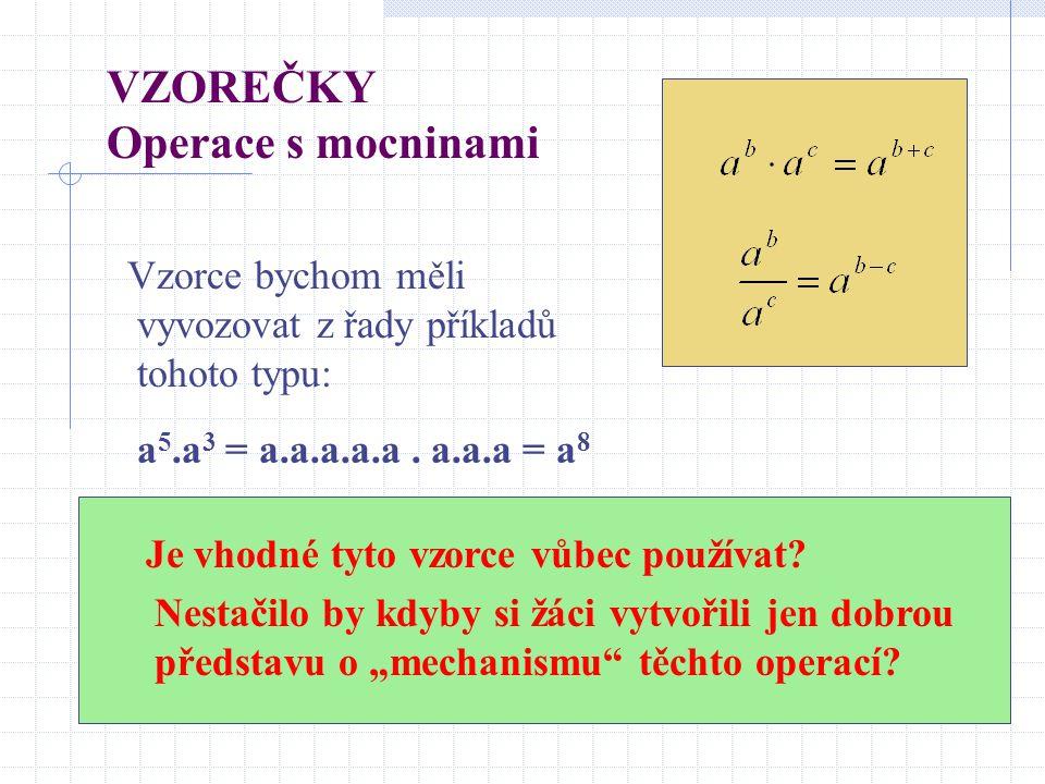 VZOREČKY Operace s mocninami Vzorce bychom měli vyvozovat z řady příkladů tohoto typu: a 5.a 3 = a.a.a.a.a. a.a.a = a 8 Je vhodné tyto vzorce vůbec po