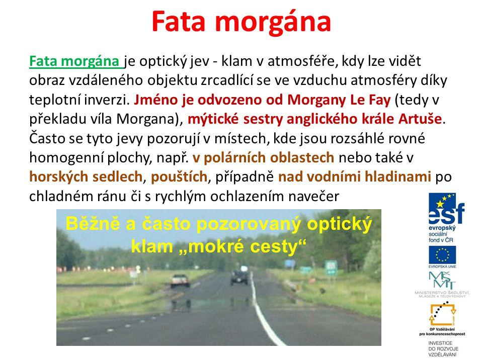 Fata morgána Fata morgána je optický jev - klam v atmosféře, kdy lze vidět obraz vzdáleného objektu zrcadlící se ve vzduchu atmosféry díky teplotní in