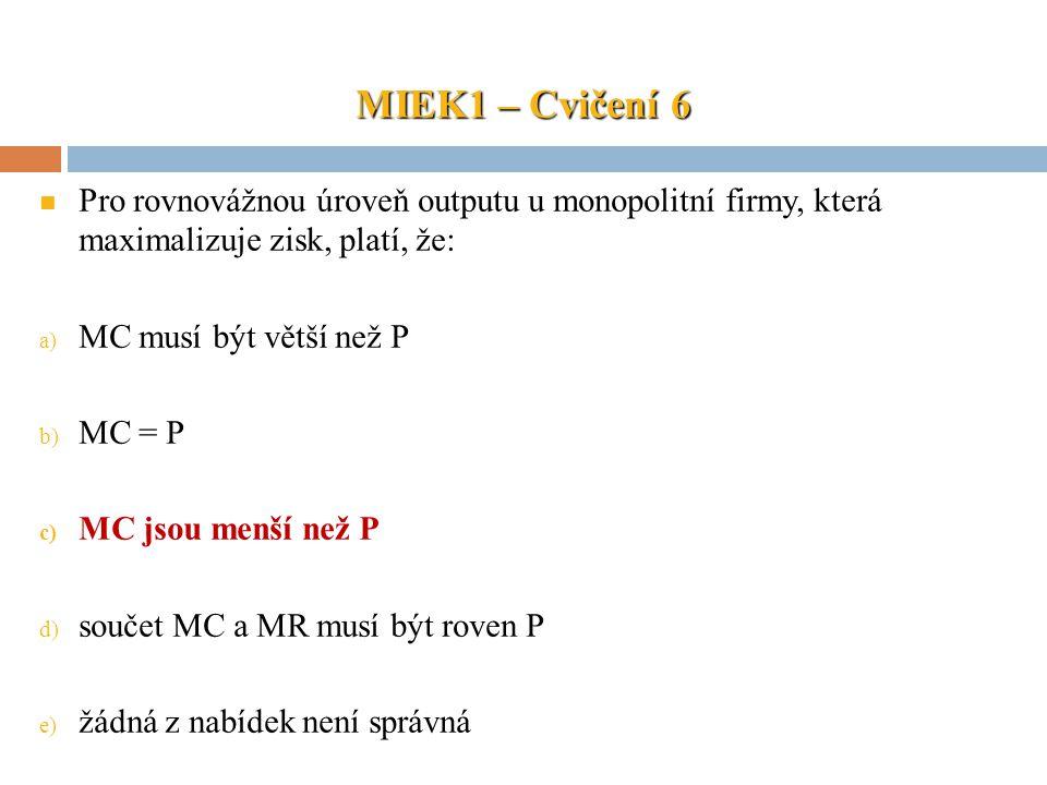 MIEK1 – Cvičení 6 Pro rovnovážnou úroveň outputu u monopolitní firmy, která maximalizuje zisk, platí, že: a) MC musí být větší než P b) MC = P c) MC j
