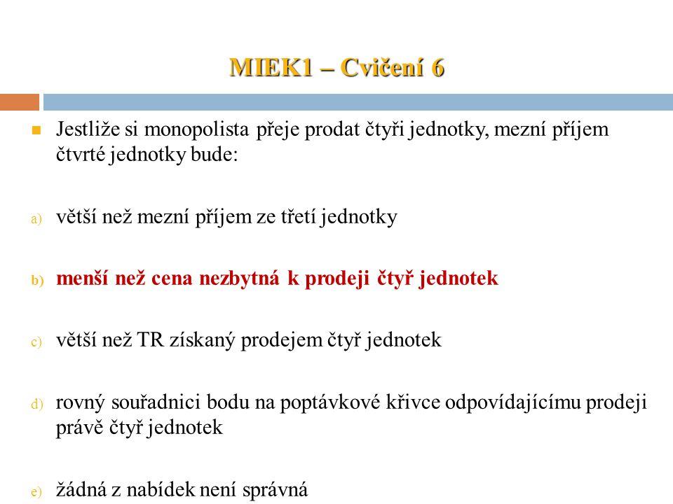 MIEK1 – Cvičení 6 Jestliže si monopolista přeje prodat čtyři jednotky, mezní příjem čtvrté jednotky bude: a) větší než mezní příjem ze třetí jednotky