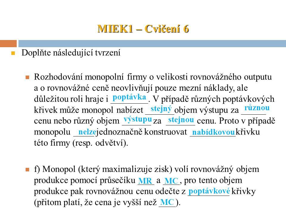 MIEK1 – Cvičení 6 Doplňte následující tvrzení Rozhodování monopolní firmy o velikosti rovnovážného outputu a o rovnovážné ceně neovlivňují pouze mezní