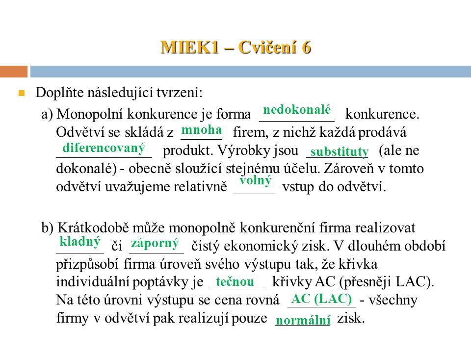 MIEK1 – Cvičení 6 Doplňte následující tvrzení: a) Monopolní konkurence je forma ___________ konkurence. Odvětví se skládá z ______ firem, z nichž každ