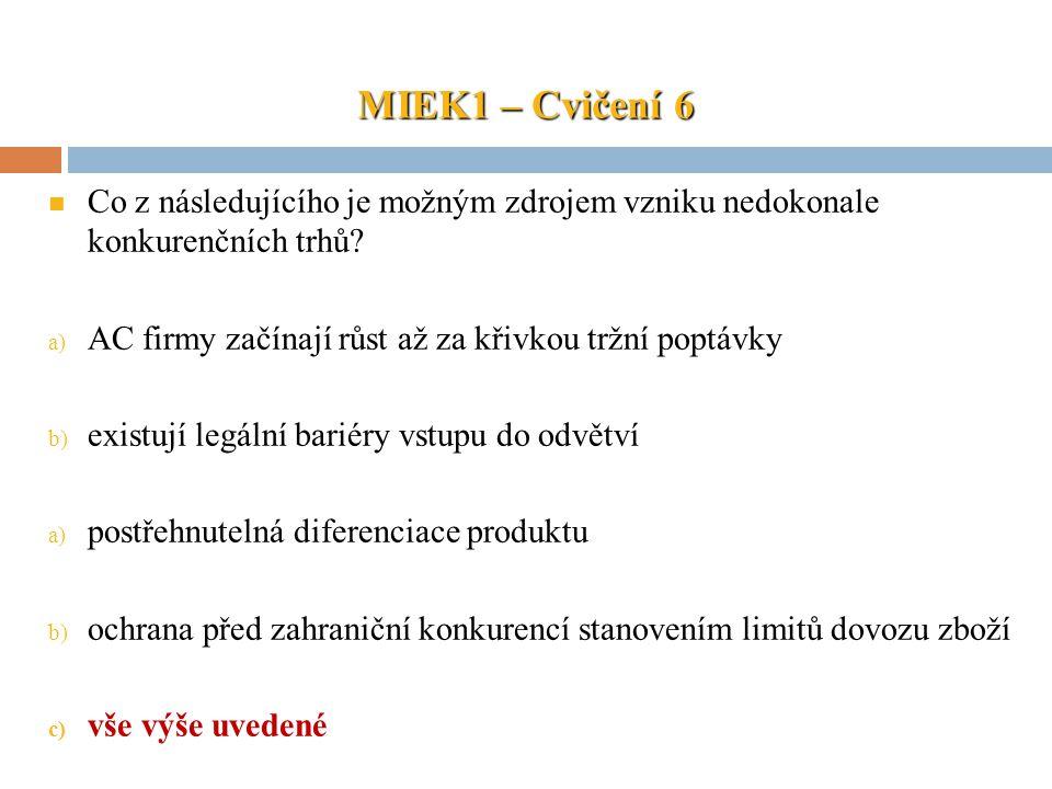 MIEK1 – Cvičení 6 Co z následujícího je možným zdrojem vzniku nedokonale konkurenčních trhů? a) AC firmy začínají růst až za křivkou tržní poptávky b)