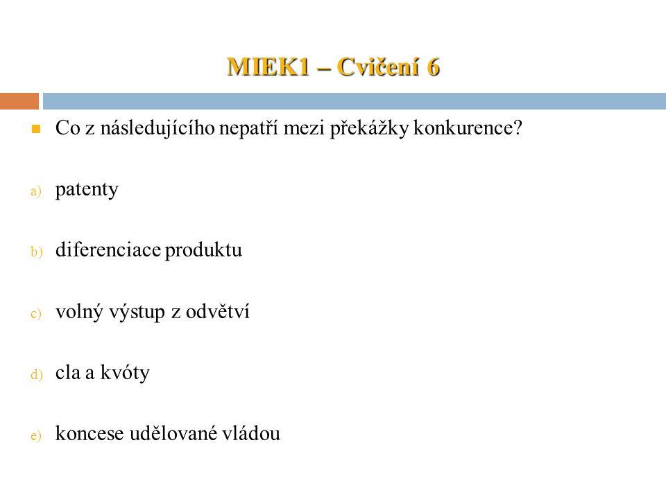 MIEK1 – Cvičení 6 Co z následujícího nepatří mezi překážky konkurence? a) patenty b) diferenciace produktu c) volný výstup z odvětví d) cla a kvóty e)
