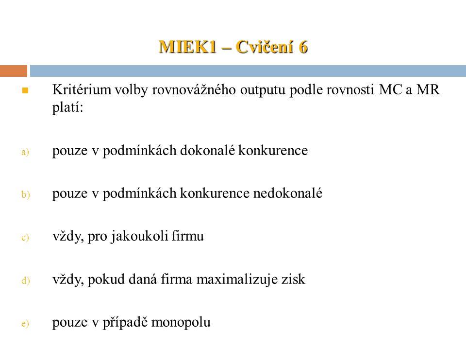 MIEK1 – Cvičení 6 Kritérium volby rovnovážného outputu podle rovnosti MC a MR platí: a) pouze v podmínkách dokonalé konkurence b) pouze v podmínkách k