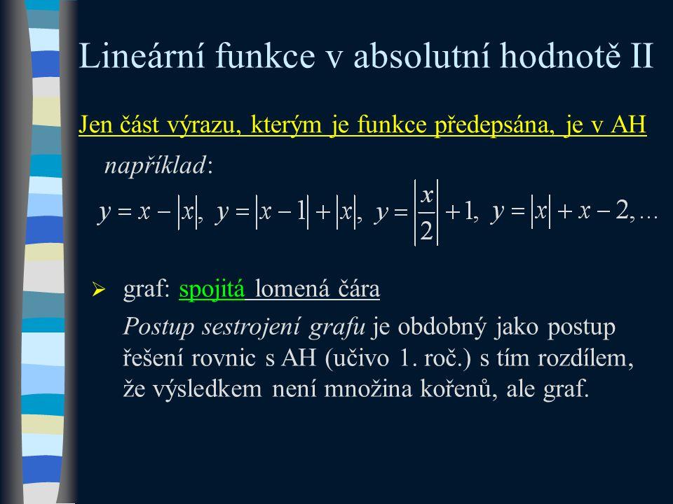 Jen část výrazu, kterým je funkce předepsána, je v AH například: Lineární funkce v absolutní hodnotě II  graf: spojitá lomená čára Postup sestrojení grafu je obdobný jako postup řešení rovnic s AH (učivo 1.