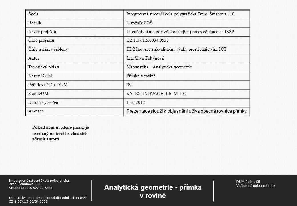 DUM číslo: 05 Vzájemná poloha přímek Analytická geometrie - přímka v rovině Integrovaná střední škola polygrafická, Brno, Šmahova 110 Šmahova 110, 627 00 Brno Interaktivní metody zdokonalující edukaci na ISŠP CZ.1.07/1.5.00/34.0538 Pokud není uvedeno jinak, je uvedený materiál z vlastních zdrojů autora ŠkolaIntegrovaná střední škola polygrafická Brno, Šmahova 110 Ročník4.