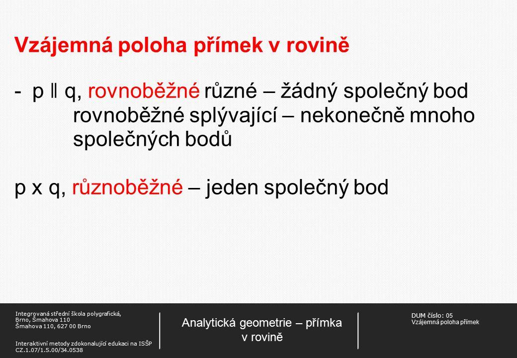 DUM číslo: 05 Vzájemná poloha přímek Analytická geometrie – přímka v rovině Integrovaná střední škola polygrafická, Brno, Šmahova 110 Šmahova 110, 627 00 Brno Interaktivní metody zdokonalující edukaci na ISŠP CZ.1.07/1.5.00/34.0538 Vzájemná poloha přímek v rovině -p ǁ q, rovnoběžné různé – žádný společný bod rovnoběžné splývající – nekonečně mnoho společných bodů p x q, různoběžné – jeden společný bod