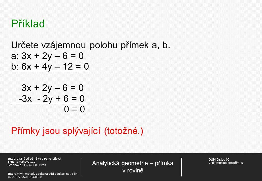 DUM číslo: 05 Vzájemná poloha přímek Analytická geometrie – přímka v rovině Integrovaná střední škola polygrafická, Brno, Šmahova 110 Šmahova 110, 627 00 Brno Interaktivní metody zdokonalující edukaci na ISŠP CZ.1.07/1.5.00/34.0538 Příklad Určete vzájemnou polohu přímek m, r.