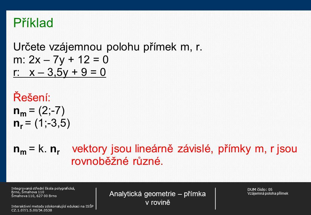 DUM číslo: 05 Vzájemná poloha přímek Analytická geometrie – přímka v rovině Integrovaná střední škola polygrafická, Brno, Šmahova 110 Šmahova 110, 627 00 Brno Interaktivní metody zdokonalující edukaci na ISŠP CZ.1.07/1.5.00/34.0538 Příklad Určete vzájemnou polohu přímek a, b.