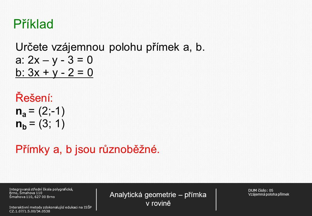 DUM číslo: 05 Vzájemná poloha přímek Analytická geometrie – přímka v rovině Integrovaná střední škola polygrafická, Brno, Šmahova 110 Šmahova 110, 627 00 Brno Interaktivní metody zdokonalující edukaci na ISŠP CZ.1.07/1.5.00/34.0538 Určení průsečíku a,b: Řešíme soustavu rovnic – hledáme společné řešení (průsečík) přímek.