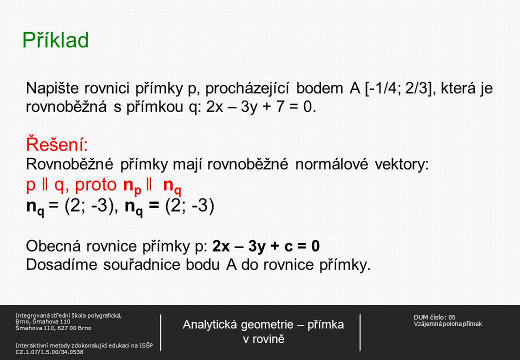 DUM číslo: 05 Vzájemná poloha přímek Analytická geometrie – přímka v rovině Integrovaná střední škola polygrafická, Brno, Šmahova 110 Šmahova 110, 627 00 Brno Interaktivní metody zdokonalující edukaci na ISŠP CZ.1.07/1.5.00/34.0538 Příklad Napište rovnici přímky p, procházející bodem A [-1/4; 2/3], která je rovnoběžná s přímkou q: 2x – 3y + 7 = 0.