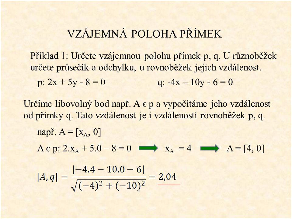 VZÁJEMNÁ POLOHA PŘÍMEK Příklad 1: Určete vzájemnou polohu přímek p, q. U různoběžek určete průsečík a odchylku, u rovnoběžek jejich vzdálenost. p: 2x