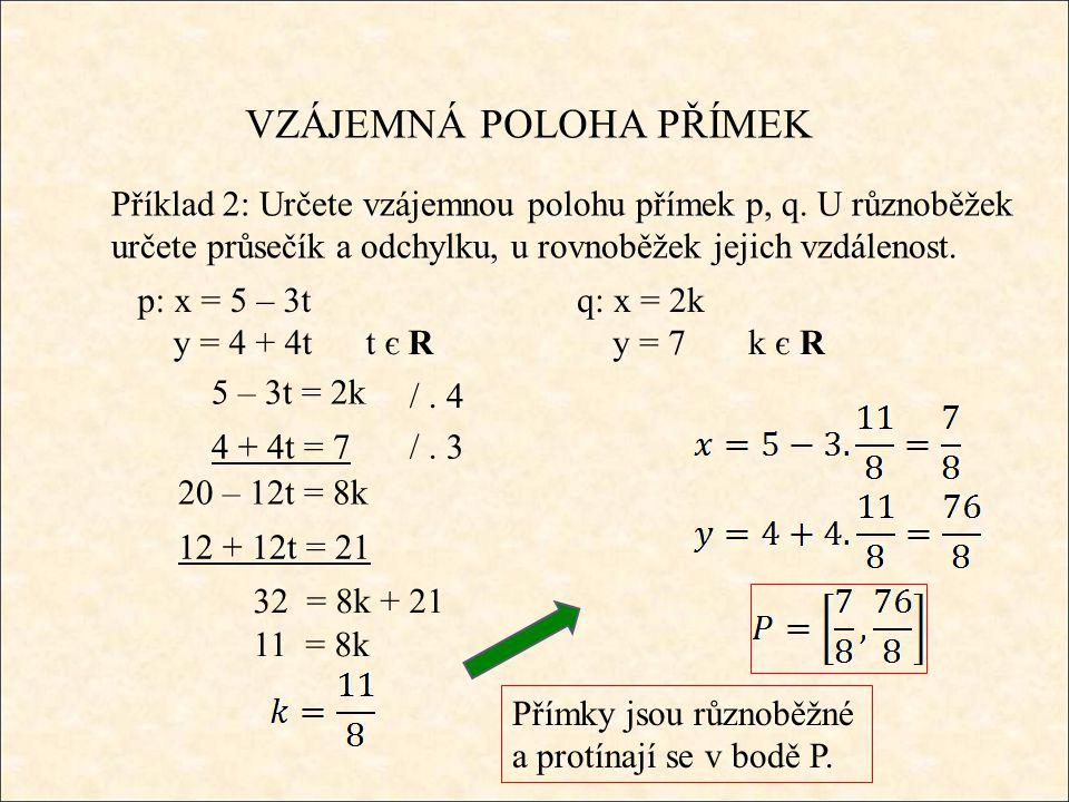 VZÁJEMNÁ POLOHA PŘÍMEK Příklad 2: Určete vzájemnou polohu přímek p, q. U různoběžek určete průsečík a odchylku, u rovnoběžek jejich vzdálenost. p: x =