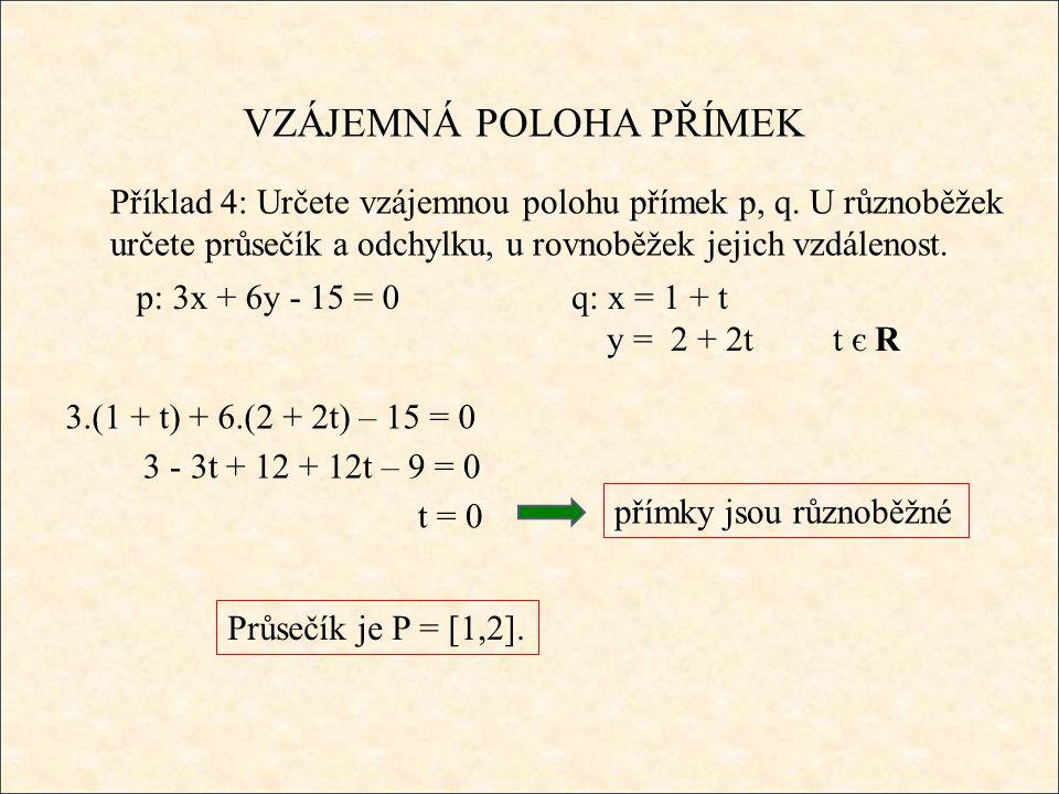 VZÁJEMNÁ POLOHA PŘÍMEK Příklad 4: Určete vzájemnou polohu přímek p, q. U různoběžek určete průsečík a odchylku, u rovnoběžek jejich vzdálenost. p: 3x