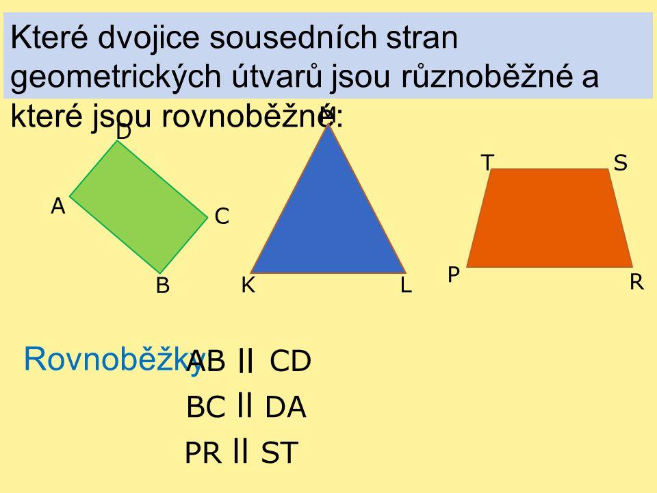 Které dvojice sousedních stran geometrických útvarů jsou různoběžné a které jsou rovnoběžné: A B C D K L M P R ST Rovnoběžky: ABCD ll BC ll DA PR ll ST
