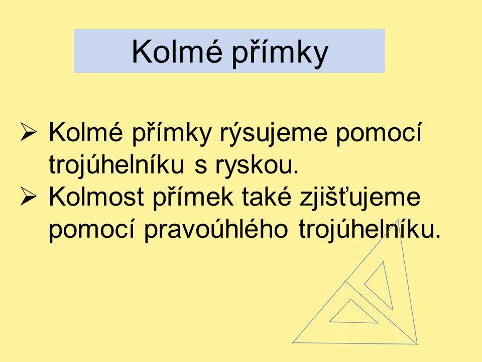 Kolmé přímky  Kolmé přímky rýsujeme pomocí trojúhelníku s ryskou.  Kolmost přímek také zjišťujeme pomocí pravoúhlého trojúhelníku.
