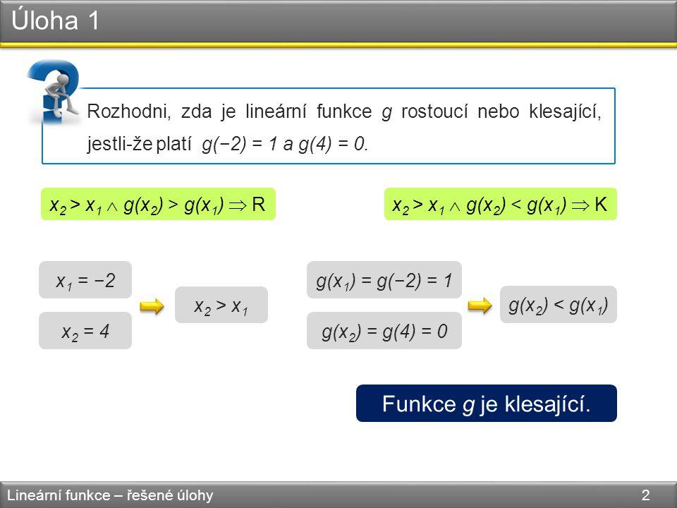 Úloha 1 Lineární funkce – řešené úlohy 2 Rozhodni, zda je lineární funkce g rostoucí nebo klesající, jestli-že platí g(−2) = 1 a g(4) = 0. x 2 > x 1 