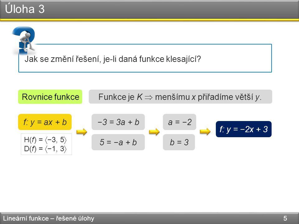 Úloha 3 Lineární funkce – řešené úlohy 5 Jak se změní řešení, je-li daná funkce klesající? f: y = ax + b Rovnice funkce −3 = 3a + b 5 = −a + b a = −2