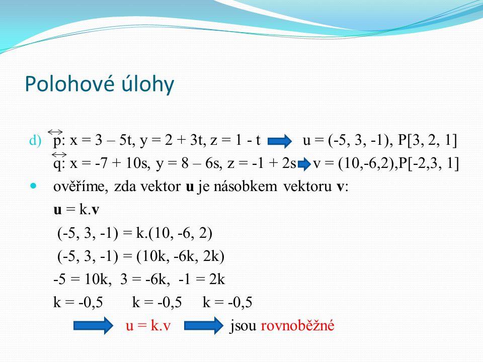 Polohové úlohy d) p: x = 3 – 5t, y = 2 + 3t, z = 1 - t u = (-5, 3, -1), P[3, 2, 1] q: x = -7 + 10s, y = 8 – 6s, z = -1 + 2s v = (10,-6,2),P[-2,3, 1] ověříme, zda vektor u je násobkem vektoru v: u = k.v (-5, 3, -1) = k.(10, -6, 2) (-5, 3, -1) = (10k, -6k, 2k) -5 = 10k, 3 = -6k, -1 = 2k k = -0,5 k = -0,5 k = -0,5 u = k.v jsou rovnoběžné