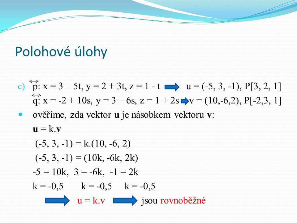 Polohové úlohy c) p: x = 3 – 5t, y = 2 + 3t, z = 1 - t u = (-5, 3, -1), P[3, 2, 1] q: x = -2 + 10s, y = 3 – 6s, z = 1 + 2s v = (10,-6,2), P[-2,3, 1] ověříme, zda vektor u je násobkem vektoru v: u = k.v (-5, 3, -1) = k.(10, -6, 2) (-5, 3, -1) = (10k, -6k, 2k) -5 = 10k, 3 = -6k, -1 = 2k k = -0,5 k = -0,5 k = -0,5 u = k.v jsou rovnoběžné