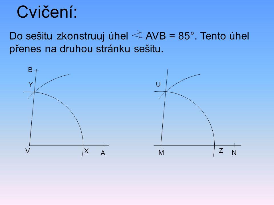 Do sešitu zkonstruuj úhel AVB = 85°. Tento úhel přenes na druhou stránku sešitu. Cvičení: X Y A V B N M Z U