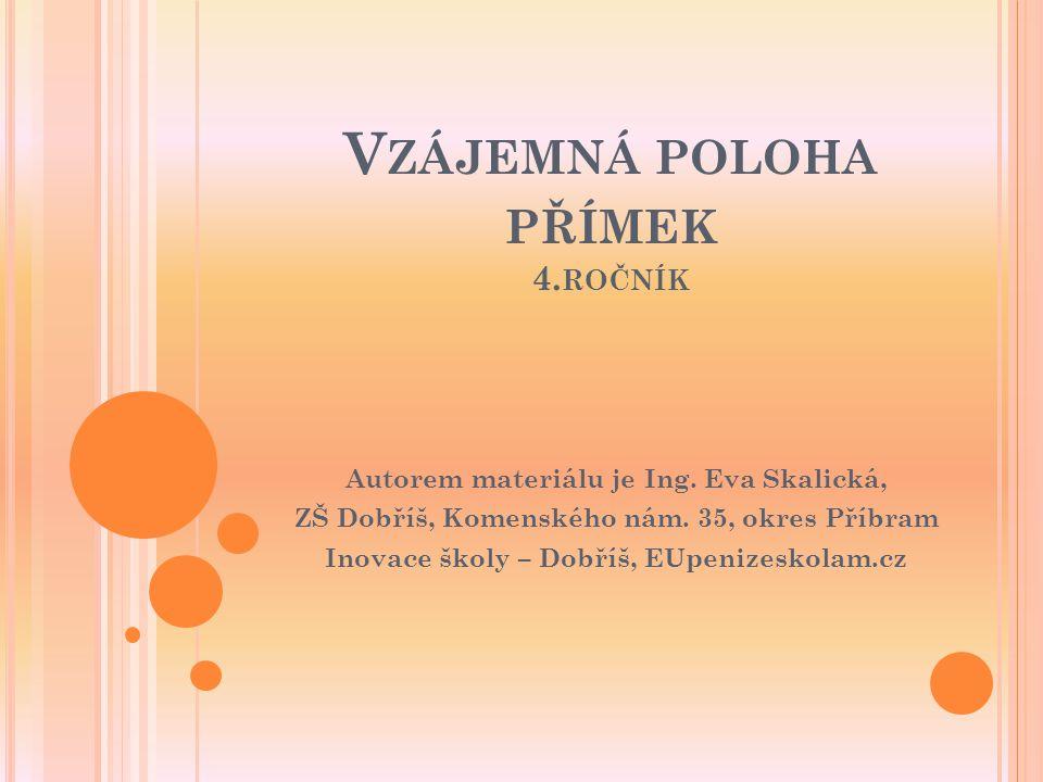 V ZÁJEMNÁ POLOHA PŘÍMEK 4. ROČNÍK Autorem materiálu je Ing. Eva Skalická, ZŠ Dobříš, Komenského nám. 35, okres Příbram Inovace školy – Dobříš, EUpeniz