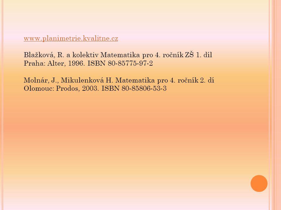 www.planimetrie.kvalitne.cz Blažková, R. a kolektiv Matematika pro 4. ročník ZŠ 1. díl Praha: Alter, 1996. ISBN 80-85775-97-2 Molnár, J., Mikulenková