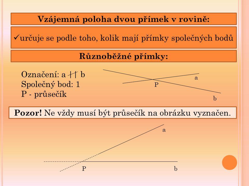 Vzájemná poloha dvou přímek v rovině: určuje se podle toho, kolik mají přímky společných bodů Různoběžné přímky: a b P Označení: a || b Společný bod: 1 P - průsečík Pozor.