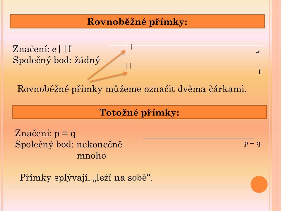 Rovnoběžné přímky: || e f Značení: e||f Společný bod: žádný Rovnoběžné přímky můžeme označit dvěma čárkami. Totožné přímky: p = q Značení: p = q Spole