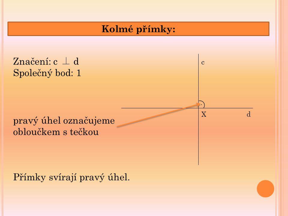 Kolmé přímky: c dX. Značení: c d Společný bod: 1 Přímky svírají pravý úhel. pravý úhel označujeme obloučkem s tečkou