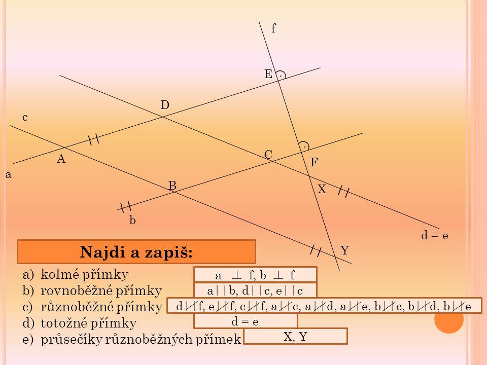f E F C B b c Y a A D X d = e.. || Najdi a zapiš: a)kolmé přímky b)rovnoběžné přímky c)různoběžné přímky d)totožné přímky e)průsečíky různoběžných pří