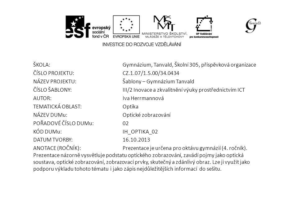 ŠKOLA:Gymnázium, Tanvald, Školní 305, příspěvková organizace ČÍSLO PROJEKTU:CZ.1.07/1.5.00/34.0434 NÁZEV PROJEKTU:Šablony – Gymnázium Tanvald ČÍSLO ŠABLONY:III/2 Inovace a zkvalitnění výuky prostřednictvím ICT AUTOR:Iva Herrmannová TEMATICKÁ OBLAST: Optika NÁZEV DUMu:Optické zobrazování POŘADOVÉ ČÍSLO DUMu:02 KÓD DUMu:IH_OPTIKA_02 DATUM TVORBY:16.10.2013 ANOTACE (ROČNÍK):Prezentace je určena pro oktávu gymnázií (4.