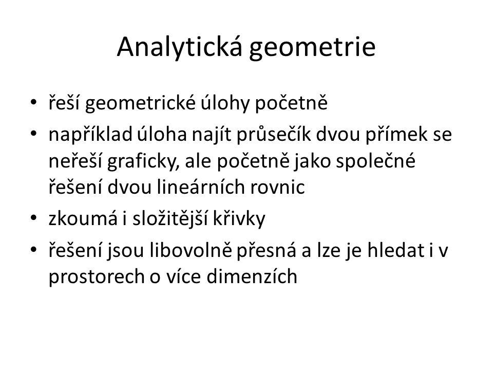 Analytická geometrie řeší geometrické úlohy početně například úloha najít průsečík dvou přímek se neřeší graficky, ale početně jako společné řešení dvou lineárních rovnic zkoumá i složitější křivky řešení jsou libovolně přesná a lze je hledat i v prostorech o více dimenzích