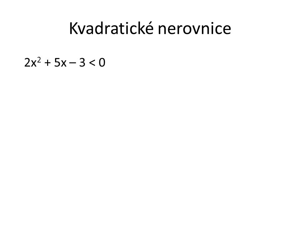 Kvadratické nerovnice 2x 2 + 5x – 3 < 0 Nejprve zjistíme kořeny kvadratické rovnice.
