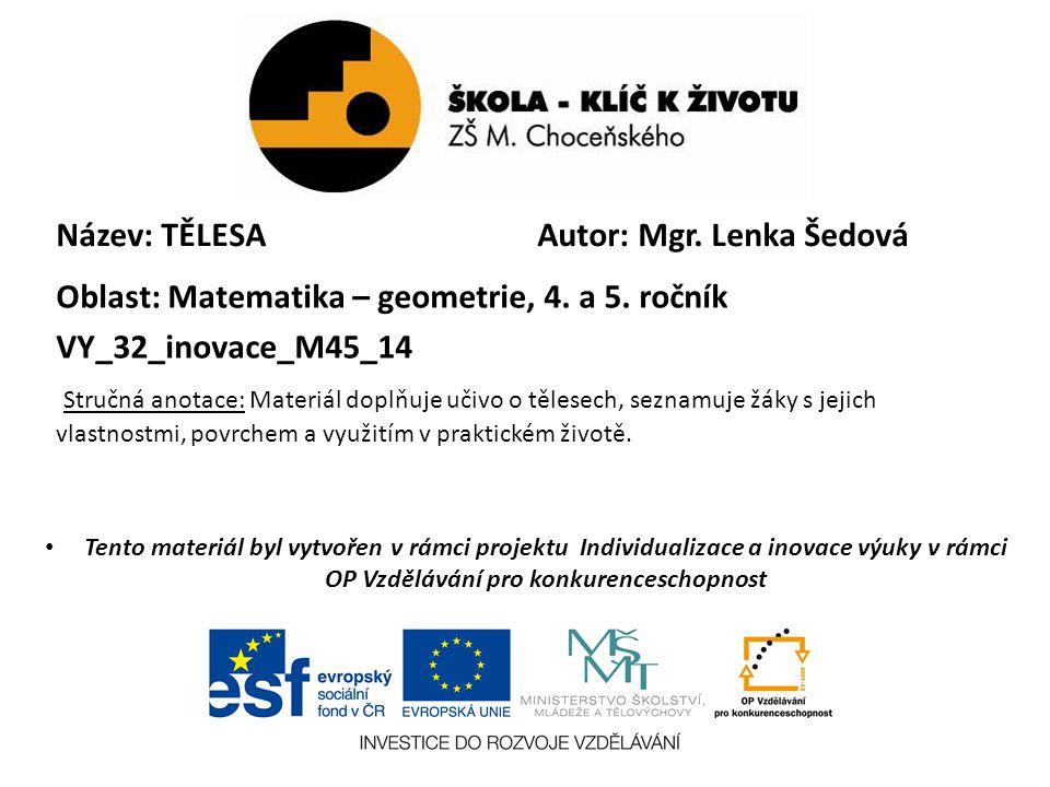 Název: TĚLESA Oblast: Matematika – geometrie, 4. a 5. ročník VY_32_inovace_M45_14 Stručná anotace: Materiál doplňuje učivo o tělesech, seznamuje žáky