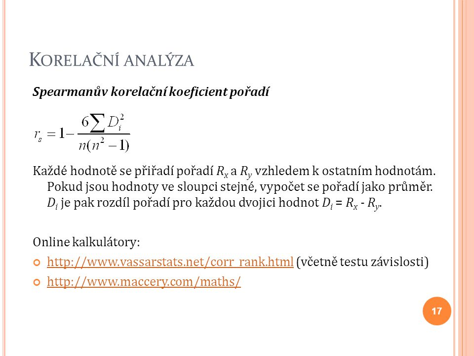 K ORELAČNÍ ANALÝZA Spearmanův korelační koeficient pořadí Každé hodnotě se přiřadí pořadí R x a R y vzhledem k ostatním hodnotám. Pokud jsou hodnoty v