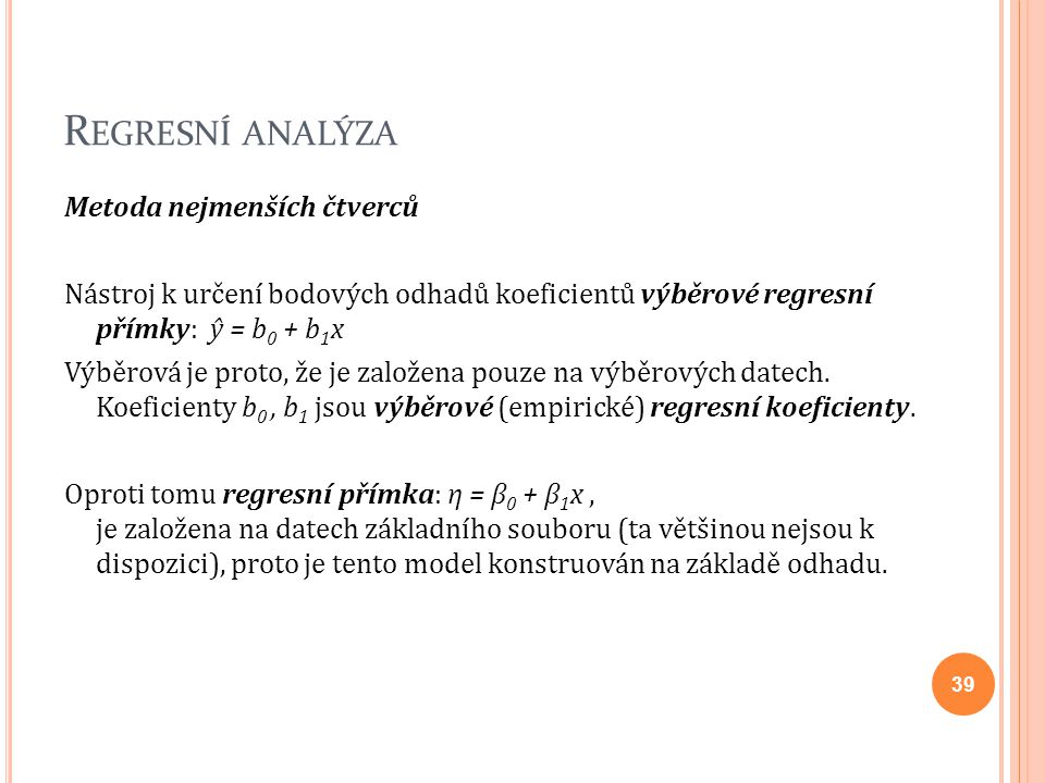 R EGRESNÍ ANALÝZA Metoda nejmenších čtverců Nástroj k určení bodových odhadů koeficientů výběrové regresní přímky: ŷ = b 0 + b 1 x Výběrová je proto,